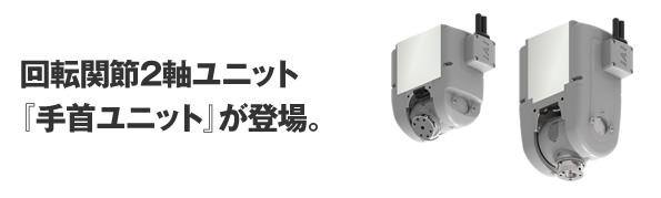 回転関節2軸ユニット『手首ユニット』が登場。